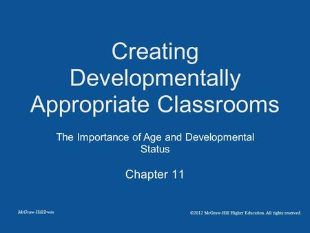Chapter 11 Creating Developmentally Appropriate Classrooms The Importance of Age and Developmental Status McGraw-Hill/Irwin ©2012 McGraw-Hill Higher Education.