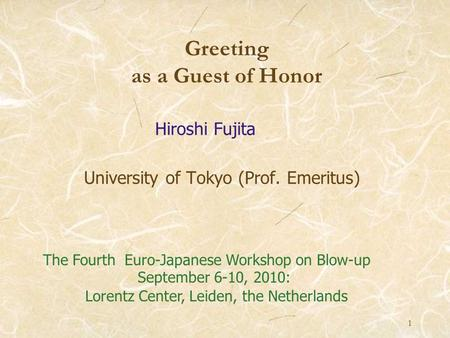 1 University of Tokyo (Prof. Emeritus) Greeting as a Guest of Honor Hiroshi Fujita The Fourth Euro-Japanese Workshop on Blow-up September 6-10, 2010: Lorentz.