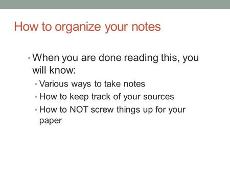 How to organize your notes When you are done reading this, you will know: Various ways to take notes How to keep track of your sources How to NOT screw.