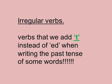 Irregular verbs. verbs that we add 't' instead of 'ed' when writing the past tense of some words!!!!!!