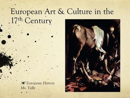 European Art & Culture in the 17 th Century AP European History Ms. Tully.