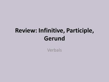 Review: Infinitive, Participle, Gerund Verbals. Standard ELACC8L1: Demonstrate command of the conventions of standard English grammar and usage when writing.