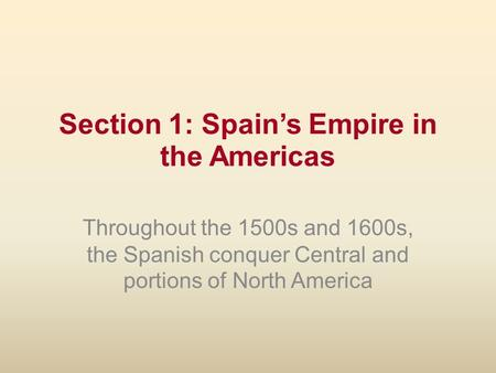 Section 1: Spain's Empire in the Americas Throughout the 1500s and 1600s, the Spanish conquer Central and portions of North America.