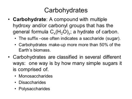 Carbohydrates Carbohydrate: A compound with multiple hydroxy and/or carbonyl groups that has the general formula C x (H 2 O) y ; a hydrate of carbon. The.