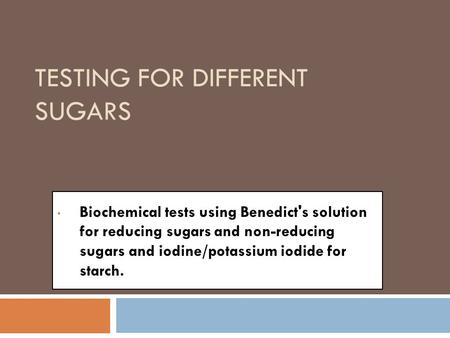 TESTING FOR DIFFERENT SUGARS Biochemical tests using Benedict's solution for reducing sugars and non-reducing sugars and iodine/potassium iodide for starch.