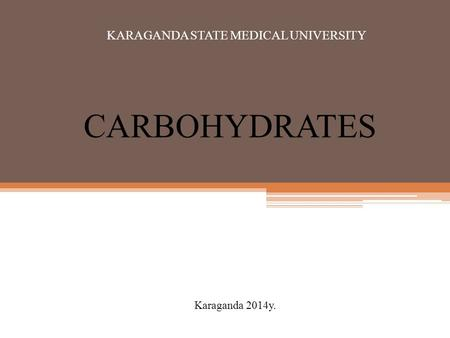 CARBOHYDRATES Karaganda 2014y. KARAGANDA STATE MEDICAL UNIVERSITY.