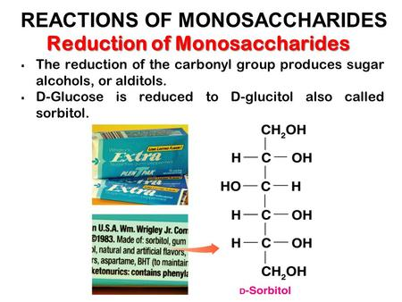 Reduction of Monosaccharides  The reduction of the carbonyl group produces sugar alcohols, or alditols.  D-Glucose is reduced to D-glucitol also called.