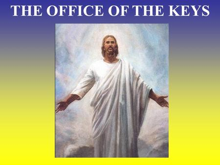 THE OFFICE OF THE KEYS. What does Christ mean when He speaks about the Keys? Matthew 16:19 I will give you the Keys of the Kingdom. Whatever you bind.