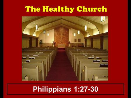 The Healthy Church Philippians 1:27-30. The Healthy Church How does one measure the spiritual health of a congregation? 1.Some say it cannot be done,