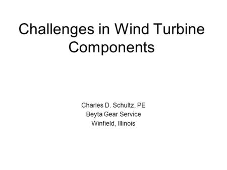 Challenges in Wind Turbine Components Charles D. Schultz, PE Beyta Gear Service Winfield, Illinois.