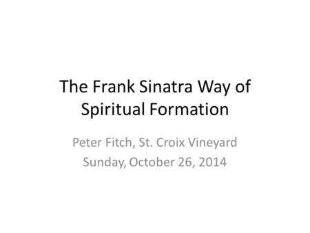 The Frank Sinatra Way of Spiritual Formation Peter Fitch, St. Croix Vineyard Sunday, October 26, 2014.