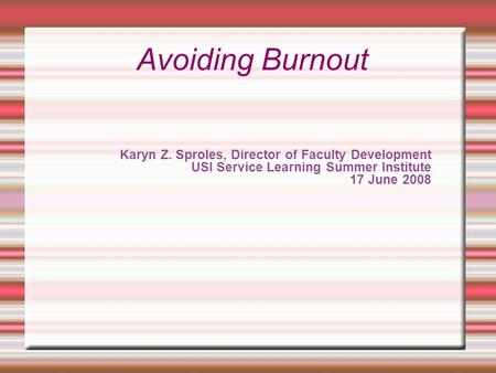 Karyn Z. Sproles, Director of Faculty Development USI Service Learning Summer Institute 17 June 2008 Avoiding Burnout.