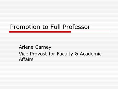 Promotion to Full Professor Arlene Carney Vice Provost for Faculty & Academic Affairs.