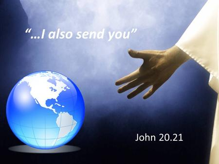 """…I also send you"" John 20.21. Jesus is releasing us to fulfill the call upon our life as a Christian and as a church. Jesus appears to His disciples."