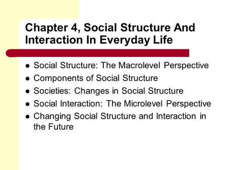 Chapter 4, Social Structure And Interaction In Everyday Life Social Structure: The Macrolevel Perspective Components of Social Structure Societies: Changes.