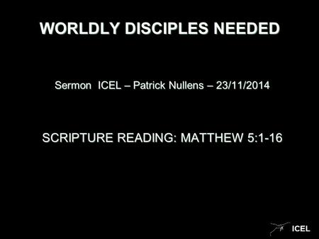 ICEL WORLDLY DISCIPLES NEEDED Sermon ICEL – Patrick Nullens – 23/11/2014 SCRIPTURE READING: MATTHEW 5:1-16.