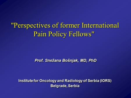 Perspectives of former International Pain Policy Fellows Prof. Snežana Bošnjak, MD, PhD Institute for Oncology and Radiology of Serbia (IORS) Belgrade,