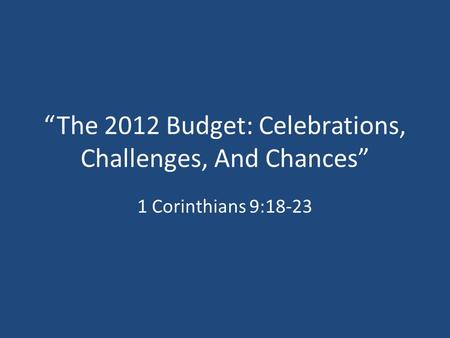 """The 2012 Budget: Celebrations, Challenges, And Chances"" 1 Corinthians 9:18-23."