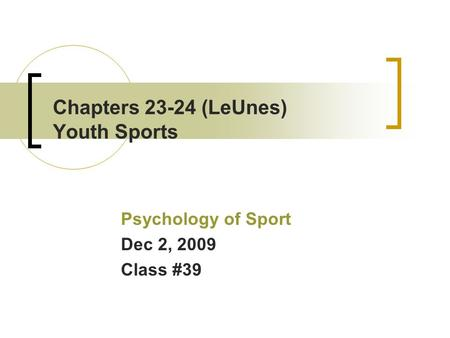 Chapters 23-24 (LeUnes) Youth Sports Psychology of Sport Dec 2, 2009 Class #39.