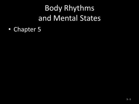 Body Rhythms and Mental States Chapter 5 5 - 1. Chapter Outline Biological Rhythms The Rhythms of Sleep Exploring the Dream World The Riddle of Hypnosis.