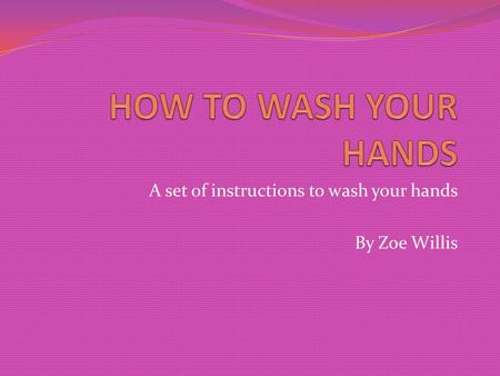 A set of instructions to wash your hands By Zoe Willis.