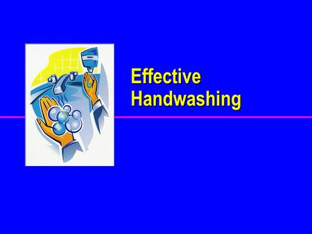 Effective Handwashing WHY WHY Should We Wash Our Hands? ? ? ?