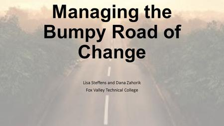 Managing the Bumpy Road of Change Lisa Steffens and Dana Zahorik Fox Valley Technical College.