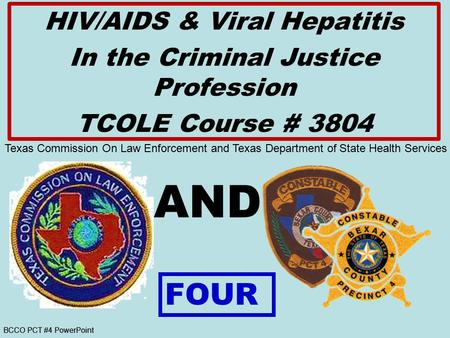BCCO PCT #4 PowerPoint AND HIV/AIDS & Viral Hepatitis In the Criminal Justice Profession TCOLE Course # 3804 FOUR Texas Commission On Law Enforcement and.