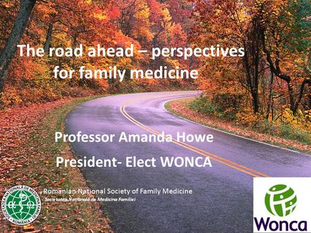 The road ahead – perspectives for family medicine Professor Amanda Howe President- Elect WONCA.