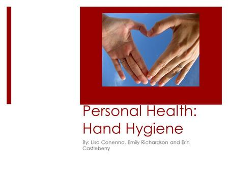 Personal Health: Hand Hygiene By: Lisa Conenna, Emily Richardson and Erin Castleberry.