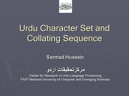 Urdu Character Set and Collating Sequence Sarmad Hussain مرکزتحقیقاتِ اردو Center for Research in Urdu Language Processing FAST National University of.