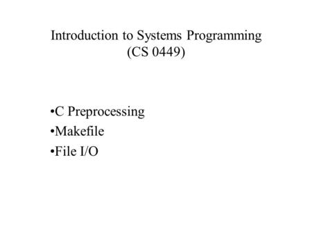 Introduction to Systems Programming (CS 0449) C Preprocessing Makefile File I/O.