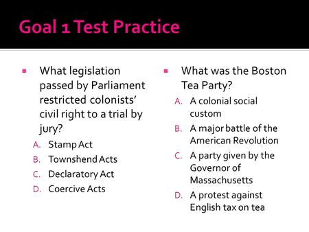 Goal 1 Test Practice What legislation passed by Parliament restricted colonists' civil right to a trial by jury? Stamp Act Townshend Acts Declaratory Act.