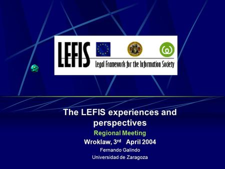 The LEFIS experiences and perspectives Regional Meeting Wroklaw, 3 rd April 2004 Fernando Galindo Universidad de Zaragoza.