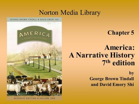 Chapter 5 America: A Narrative History 7 th edition Norton Media Library by George Brown Tindall and David Emory Shi.
