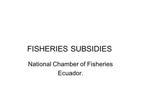 FISHERIES SUBSIDIES National Chamber of Fisheries Ecuador.