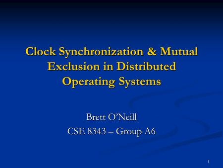 1 Clock Synchronization & Mutual Exclusion in Distributed Operating Systems Brett O'Neill CSE 8343 – Group A6.