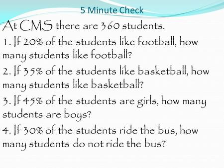 5 Minute Check At CMS there are 360 students. 1. If 20% of the students like football, how many students like football? 2. If 35% of the students like.