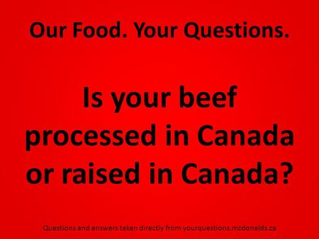 Our Food. Your Questions. Is your beef processed in Canada or raised in Canada? Questions and answers taken directly from yourquestions.mcdonalds.ca.