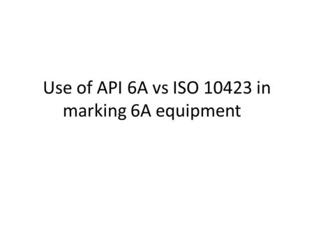 Use of API 6A vs ISO 10423 in marking 6A equipment.