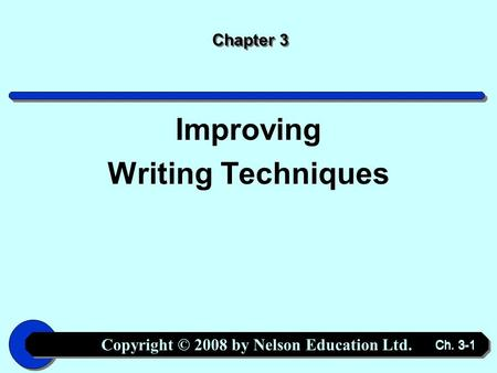 Copyright © 2008 by Nelson Education Ltd. Ch. 3-1 Chapter 3 Improving Writing Techniques.