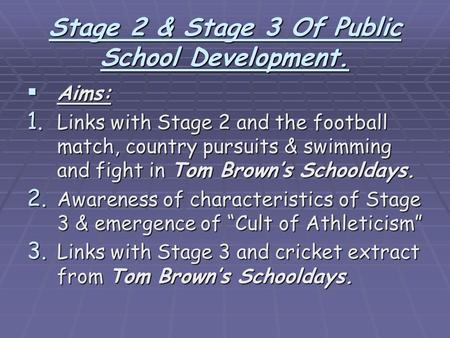 Stage 2 & Stage 3 Of Public School Development.  Aims: 1. Links with Stage 2 and the football match, country pursuits & swimming and fight in Tom Brown's.