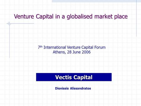 Venture Capital in a globalised market place 7 th International Venture Capital Forum Athens, 28 June 2006 Vectis Capital Dionissis Alissandratos.