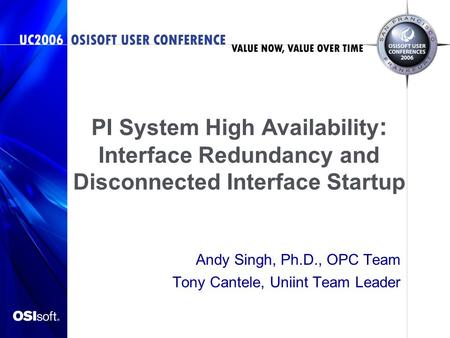 PI System High Availability : Interface Redundancy and Disconnected Interface Startup Andy Singh, Ph.D., OPC Team Tony Cantele, Uniint Team Leader.