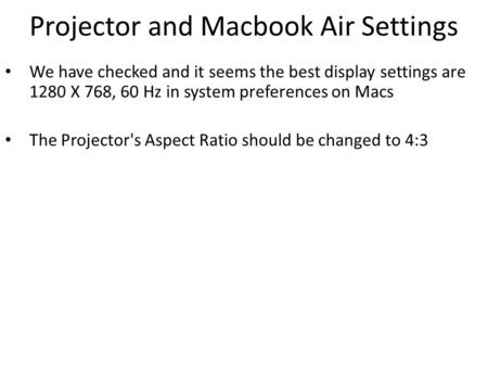 Projector and Macbook Air Settings We have checked and it seems the best display settings are 1280 X 768, 60 Hz in system preferences on Macs The Projector's.