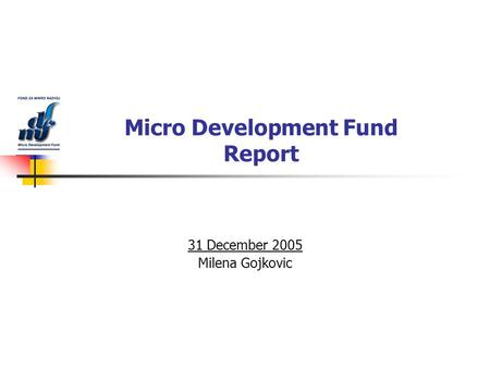 Micro Development Fund Report 31 December 2005 Milena Gojkovic.