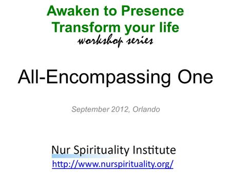 All-Encompassing One Awaken to Presence Transform your life workshop series  September 2012, Orlando.