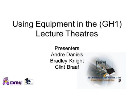 Using Equipment in the (GH1) Lecture Theatres Presenters Andre Daniels Bradley Knight Clint Braaf.