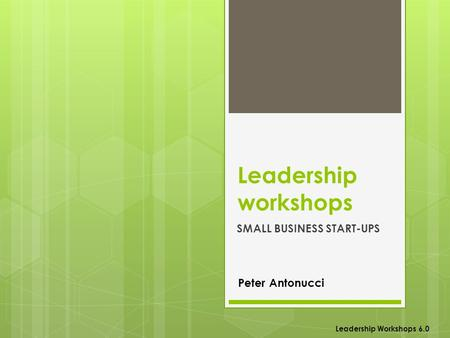 Leadership workshops SMALL BUSINESS START-UPS Leadership Workshops 6.0 Peter Antonucci.