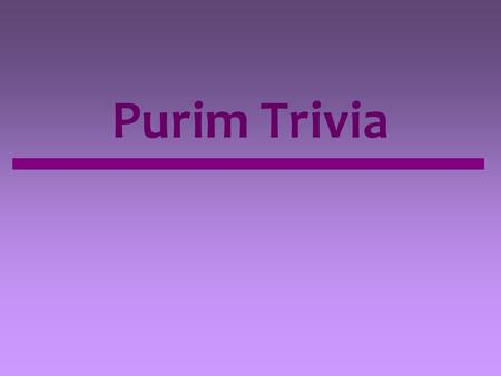 Purim Trivia. Which of the following best describes the feeling of Purim? A. Fun and joyous A. Sad and quiet A. Calm and reflective.